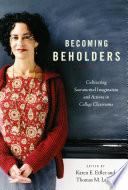 Becoming beholders : cultivating sacramental imagination and actions in college classrooms /