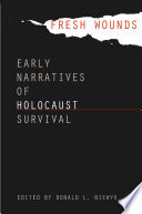 Fresh wounds : early narratives of Holocaust survival /