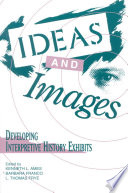 Ideas and images : developing interpretive history exhibits /