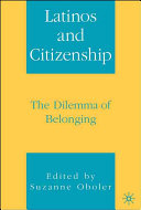 Latinos and citizenship : the dilemma of belonging / edited by Suzanne Oboler.