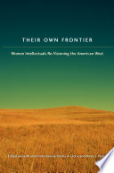Their own frontier : women intellectuals re-visioning the American West /