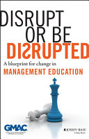 Disrupt or be disrupted : a blueprint for change in management education /