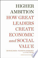 Higher ambition : how great leaders create economic and social value /