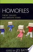 Homofiles : theory, sexuality, and graduate studies /