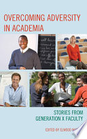Overcoming adversity in academia : stories from generation x faculty /