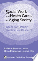 Social work and health care in an aging society : education, policy, practice, and research /