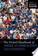 The Oxford handbook of American immigration and ethnicity /