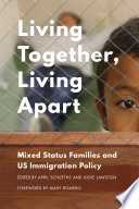 Living together, living apart : mixed-status families and US immigration policy /