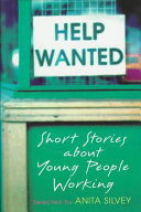 Help wanted : short stories about young people working / selected by Anita Silvey.