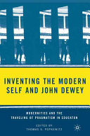 Inventing the modern self and John Dewey : modernities and the traveling of pragmatism in education / edited by Thomas S. Popkewitz.
