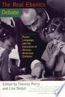 The real ebonics debate : power, language, and the education of African-American children / edited by Theresa Perry and Lisa Delpit.