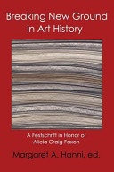 Breaking new ground in art history : a Festschrift in honor of Alicia Craig Faxon /