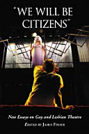 """We will be citizens"" : new essays on gay and lesbian theatre /"