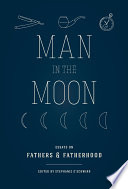 Man in the moon : essays on fathers & fatherhood /