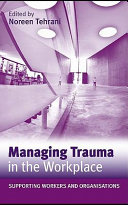Managing trauma in the workplace : supporting workers and organizations /