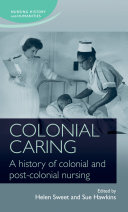 Colonial caring A history of colonial and post-colonial nursing /
