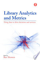 Library analytics and metrics : using data to drive decisions and services /