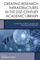 Creating research infrastructures in the 21st-century academic library : conceiving, funding, and building new facilities and staff /