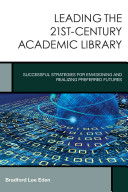 Leading the 21st-century academic library : successful strategies for envisioning and realizing preferred futures /