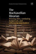 The Machiavellian librarian : winning allies, combating budget cuts, and influencing stakeholders /