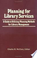 Planning for library services : a guide to utilizing planning methods for library management /