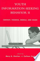Youth information-seeking behavior II : context, theories, models, and issues /