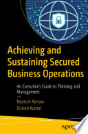 Achieving and Sustaining Secured Business Operations : An Executive's Guide to Planning and Management /