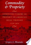 Commodity & propriety : competing visions of property in American legal thought, 1776-1970 /