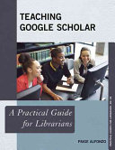 Teaching Google Scholar : a practical guide for librarians /