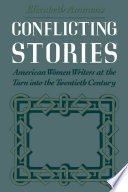 Conflicting stories : American women writers at the turn into the twentieth century /