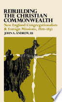Rebuilding the Christian commonwealth : New England Congregationalists & foreign missions, 1800-1830 /