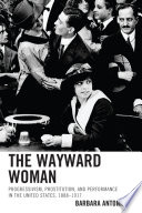 The Wayward woman : progressivism, prostitution and performance in the United States, 1888-1917 /