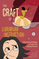The craft of librarian instruction : using acting techniques to create your teaching presence /