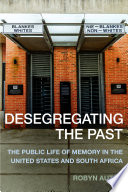 Desegregating the past : the public life of memory in the United States and South Africa /