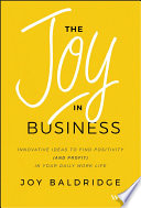The joy in business : innovative ideas to find positivity (and profit) in your daily work life /