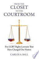 From the closet to the courtroom : five LGBT rights lawsuits that have changed our nation /