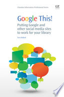 Google this! : putting Google and other social media sites to work for your library /