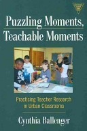 Puzzling moments, teachable moments : practicing teacher research in urban classrooms /