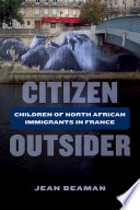 Citizen Outsider Children of North African Immigrants in France /