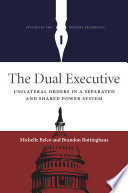 The dual executive : unilateral orders in a separated and shared political system /