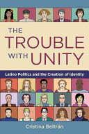The trouble with unity : Latino politics and the creation of identity /