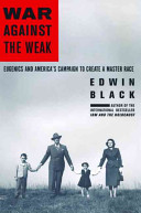 War against the weak : eugenics and America's campaign to create a master race /