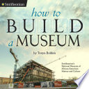 How to build a museum : Smithsonian's National Museum of African American History and Culture /