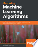 Mastering machine learning algorithms : expert techniques to implement popular machine learning algorithms and fine-tune your models /