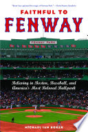 Faithful to Fenway : believing in Boston, baseball, and America's most beloved ballpark /