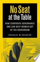 No seat at the table : how corporate governance and law keep women out of the boardroom /