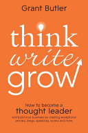 Think write grow how to become a thought leader and build your business by creating exceptional articles, blogs, speeches, books and more /