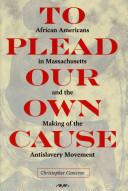 To plead our own cause : African Americans in Massachusetts and the making of the antislavery movement /