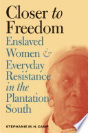 Closer to freedom : enslaved women and everyday resistance in the plantation South /