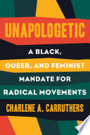 Unapologetic : a Black, queer, and feminist mandate for radical movements /